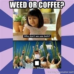 Why don't we use both girl - weed or coffee? .