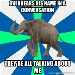 PTSD Elephant - overhears his name in a conversation they're all talking about me