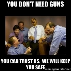 obama laughing  - you don't need guns you can trust us.  we will keep you safe