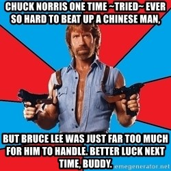 Chuck Norris  - chuck norris one time ~tried~ ever so hard to beat up a chinese man, but bruce lee was just far too much for him to handle. better luck next time, buddy.