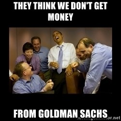 obama laughing  - they think we don't get money from goldman sachs