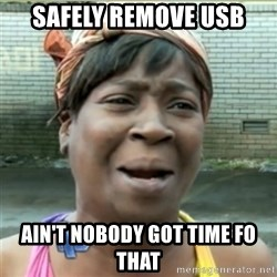 Ain't Nobody got time fo that - safely remove usb Ain't nobody got time fo that