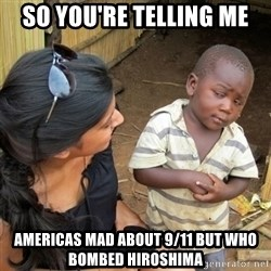 skeptical black kid - so you're telling me americas mad about 9/11 but who bombed hiroshima