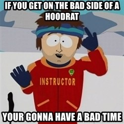 SouthPark Bad Time meme - if you get on the bad side of a hoodrat your gonna have a bad time