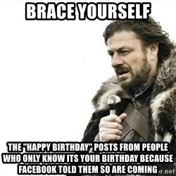 "Prepare yourself - Brace Yourself The ""happy birthday"" posts from people who only know its your birthday because facebook told them so are coming"