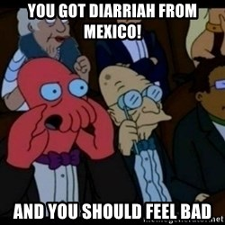 You should Feel Bad - you got diarriah from mexico! and you should feel bad