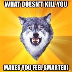 Courage Wolf - what doesn't kill you makes you feel smarter!