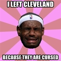 LeBron James - i left cleveland because they are cursed