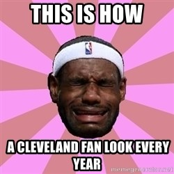 LeBron James - this is how  A CLEVELAND fan LOOK EVERY YEAR