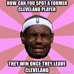 LeBron James - how can you spot a former cleveland player  they win once they leave cleveland