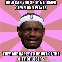 LeBron James - how can you spot a former cleveland player they are happy to be out of the city of losers