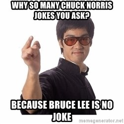 Bruce Lee - WHY SO MANY CHUCK NORRIS JOKES YOU ASK? BECAUSE BRUCE LEE IS NO JOKE