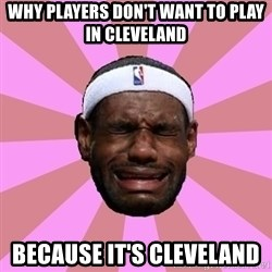 LeBron James - why players don't want to play in cleveland because it's cleveland