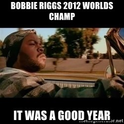 Ice Cube- Today was a Good day - bobbie riggs 2012 worlds champ it was a good year