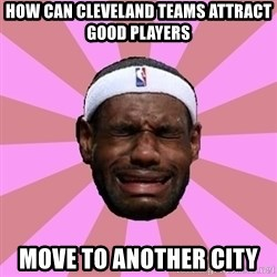 LeBron James - how can cleveland teams attract good players   move to another city