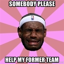 LeBron James - somebody please help my former team