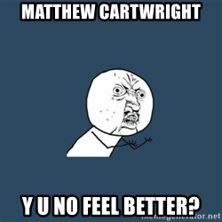 y you no - Matthew Cartwright Y u no feel better?