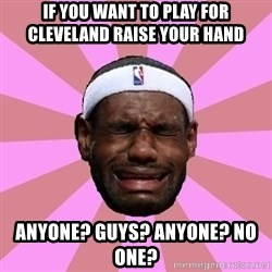 LeBron James - if you want to play for cleveland raise your hand  anyone? guys? anyone? no one?