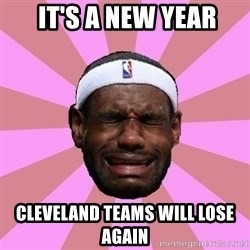 LeBron James -  it's a new year CLEVELAND teams will lose again