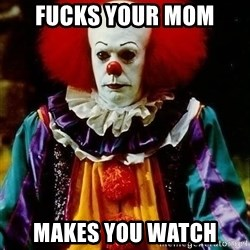 it clown stephen king - Fucks your mom makes you watch