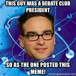 Leonard-BigBangTheory - This guy was a Debate Club President so as the one posted this meme!