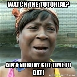 Ain't Nobody got time fo that - watch the tutorial? ain't nobody got time fo dat!