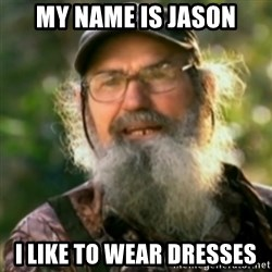 Duck Dynasty - Uncle Si  - My name is Jason I like to wear dresses