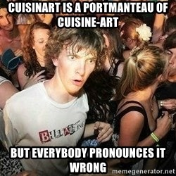 -Sudden Clarity Clarence - Cuisinart is a portmanteau of cuisine-art but everybody pronounces it wrong
