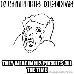 genius rage meme - Can't find his house keys They were in his pockets all the time
