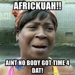 Ain't Nobody got time fo that - AFrickuah!! Aint no body got time 4 dat!