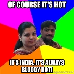 South Asian Parents - of course it's hot it's india, it's always bloody hot!