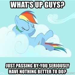 Rainbow Dash Cloud - What's up guys? Just PASSING by. you seriously have nothing better to do?