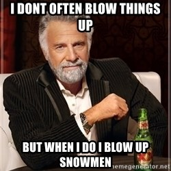The Most Interesting Man In The World - i dont often blow things up but when i do i blow up snowmen