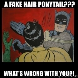 Batman Slappp -  a fake hair ponytail??? what's wrong with you?!