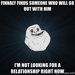 Forever Alone - finnaly finds someone who will go out with him i'm not looking for a relationship right now