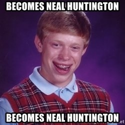 Bad Luck Brian - becomes neal huntington becomes neal huntington