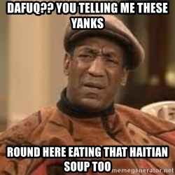 Confused Bill Cosby  - DAFUQ?? YOU TELLING ME THESE YANKS ROUND HERE EATING THAT HAITIAN SOUP TOO