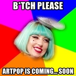 Lady GaGa Blue Hair Meme - B*TCH PLEASE Artpop is coming... soon