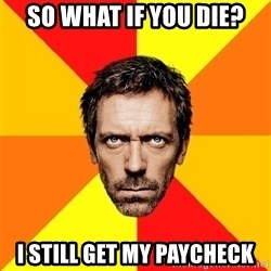 Diagnostic House - so what if you die? i still get my paycheck