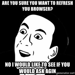 you don't say meme - are you sure you want to refresh you BROWSER? no i would like to see if you would ask agin