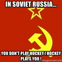 In Soviet Russia - in soviet russia... you don't play hockey ! hockey plays you !