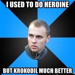 Beloruskijomon - I used to do heroine but krokodil much better