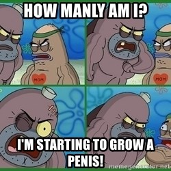 How tough are you - how manly am I? I'm starting to grow a penis!