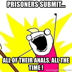 X ALL THE THINGS - prisoners submit... all of their anals, all the time !