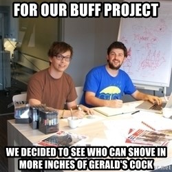 Naive Junior Creatives - FOR OUR BUFF PROJECT WE DECIDED TO SEE WHO CAN SHOVE IN MORE INCHES OF GERALD'S COCK