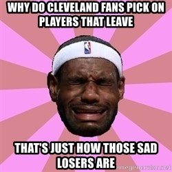 LeBron James - why do cleveland fans pick on players that leave   that's just how those sad losers are