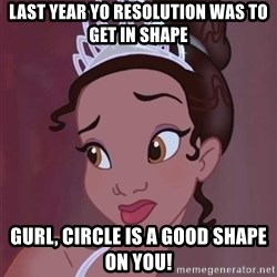Tiana From The Hood - Last year yo resolution was to get in shape gurl, circle is a good shape on you!