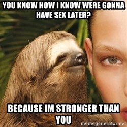 The Rape Sloth - you know how i know were gonna have sex later? because im stronger than you