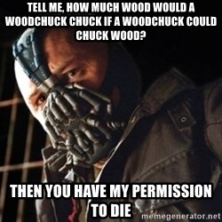 Only then you have my permission to die - Tell me, how much wood would a woodchuck chuck if a woodchuck could chuck wood? then you have my permission to die