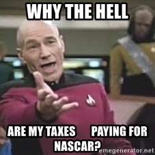 Picard Wtf - WHY THE HELL ARE MY TAXES       PAYING FOR NASCAR?